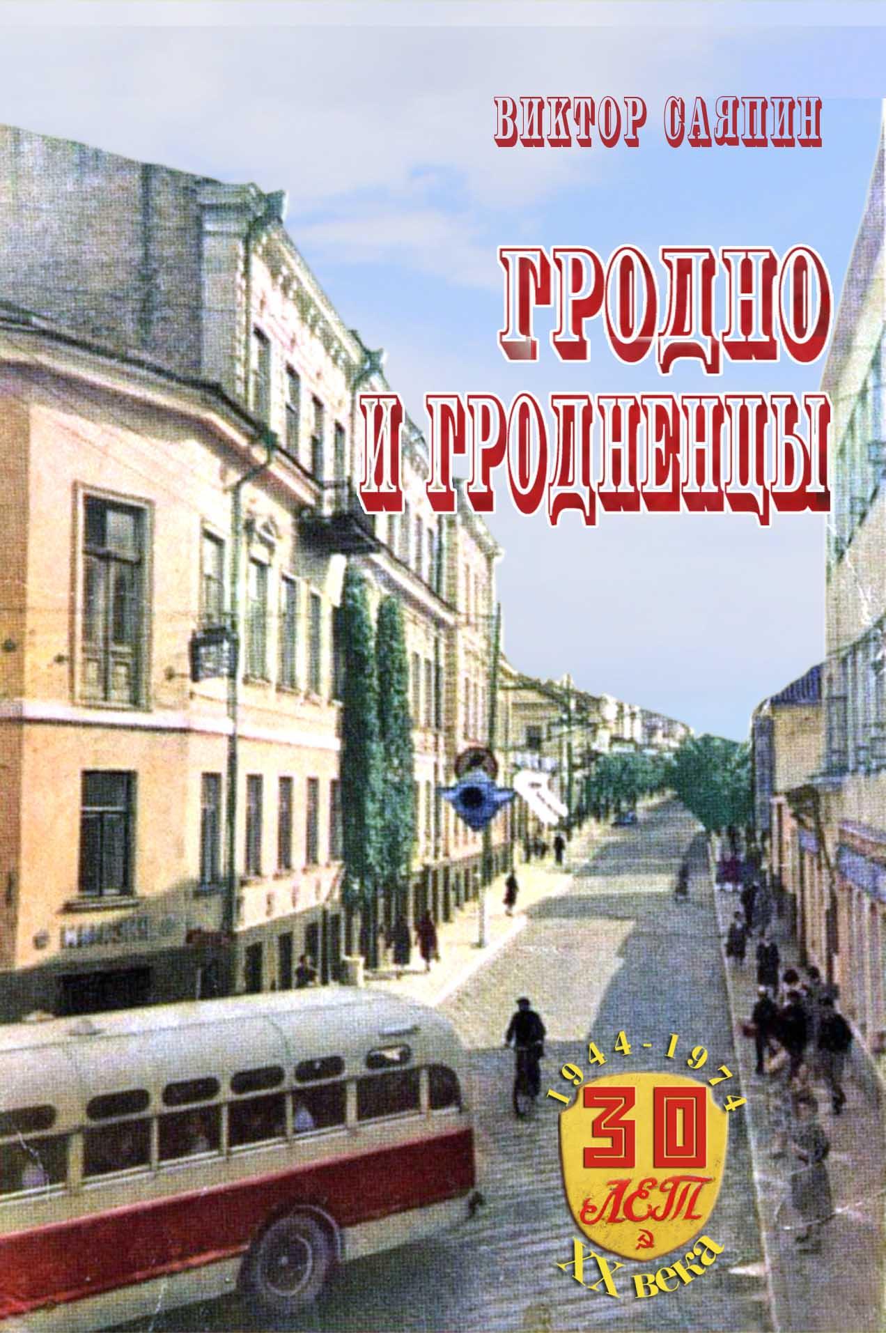 Виктор Саяпин, «Гродно и гродненцы. 30 лет ХХ века. 1944-1974 гг.»
